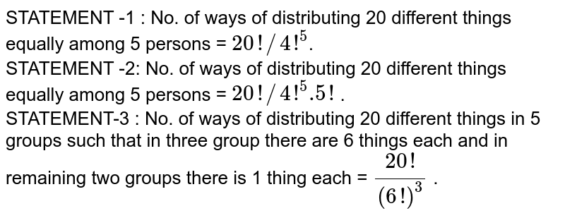 STATEMENT -1 : No. of ways of distributing 20 different things equally among 5 persons = `20!//4!^(5)`. <br> STATEMENT -2: No. of ways of distributing 20 different things equally among 5 persons = `20!//4!^(5).5!` . <br> STATEMENT-3 : No. of ways of distributing 20 different things in 5 groups such that in three group there are 6 things each and in remaining two groups there is 1 thing each = `(20!)/((6!)^(3))` .