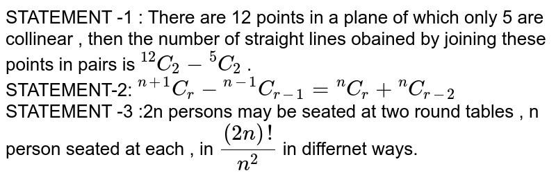 """STATEMENT -1 : There are 12 points in a plane of which only 5 are collinear , then the number of straight lines obained by joining these points in pairs is `""""""""^(12)C_(2) - """"""""^(5)C_(2)` . <br> STATEMENT-2: `""""""""^(n +1)C_(r) - """"""""^(n-1)C_(r - 1) = """"""""^(n)C_(r) + """"""""^(n)C_(r - 2)` <br> STATEMENT -3 :2n persons may be seated at two round tables , n person seated at each , in `((2n)!)/(n^(2))` in differnet ways."""