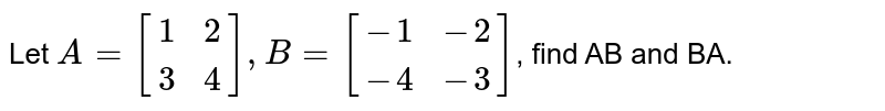 Let `A={:[(1,2),(3,4)]:},B={:[(-1,-2),(-4,-3)]:}`, find AB and BA.