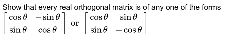Show that every real orthogonal matrix is of any one of the forms <br> `{:[(costheta,-sintheta),(sintheta,costheta)]:}or{:[(costheta,sintheta),(sintheta,-costheta)]:}`