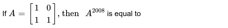 """If `A={:[(1,0),(1,1)]:},""""then """"A^(2008)` is equal to"""