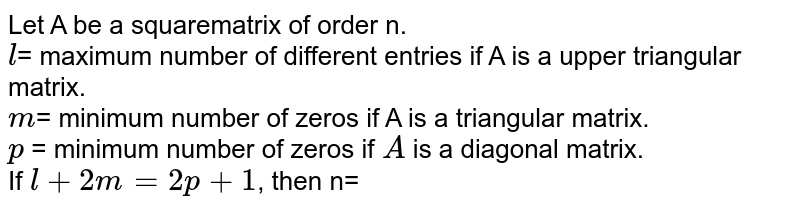 Let A be a squarematrix of order n. <br> l= maximum number of different entries if A is a upper triangular matrix. <br> m= minimum number of zeros if A is a triangular matrix. <br> p = minimum number of zeros if A is a diagonal matrix. <br> If l+2m=2p+1, then n=