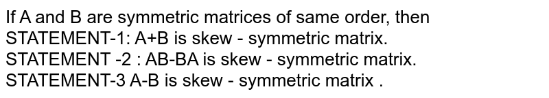 If A and B are symmetric matrices of same order, then <br> STATEMENT-1: A+B is skew - symmetric matrix. <br> STATEMENT -2 : AB-BA is skew - symmetric matrix. <br> STATEMENT-3 A-B is skew - symmetric matrix .