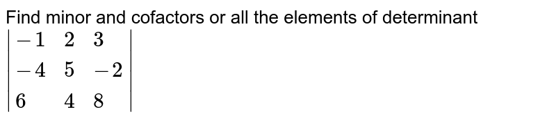 Find minor and cofactors or all the elements of determinant ` {:(-1,2,3),(-4,5,-2),(6,4,8):} `