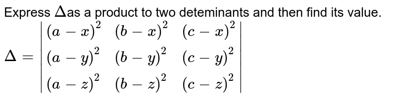 Express `Delta`as a product to two deteminants and then find its value. <br> `Delta= {:((a-x)^2,(b-x)^2,(c-x)^2),((a-y)^2,(b-y)^2,(c-y)^2),((a-z)^2,(b-z)^2,(c-z)^2):} `