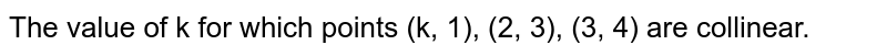 The value of k for which points (k, 1), (2, 3), (3, 4) are collinear.