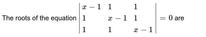 The roots of the equation `|{:(x-1,1,1),(1,x-1,1),(1,1,x-1):}|=0` are