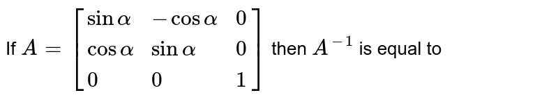If `A=[{:(sinalpha,-cosalpha,0),(cosalpha,sinalpha,0),(0,0,1):}]` then `A^(-1)` is equal to