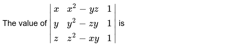The value of ` {:(x,x^2-yz,1),(y,y^2-zy,1),(z,z^2-xy,1):} ` is