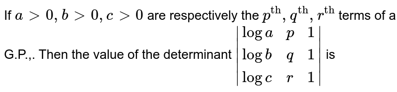 """If `a gt0, bgt0,cgt0` are respectively the `p^(""""th""""),q^(""""th""""),r^(""""th"""")` terms of a G.P.,. Then the value of the determinant `