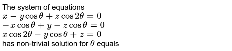 The system of equations  <br> `x - y cos theta + z cos 2theta =0` <br> `-xcostheta+y-zcostheta=0` <br> `x cos 2theta-ycostheta + z=0` <br> has non-trivial solution for `theta` equals