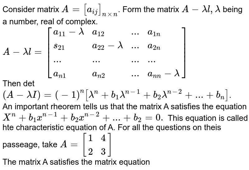 Consider  matrix `A=[a_(ij)]_(nxxn)`. Form the matrix `A-lamdal, lamda` being a number, real of complex. <br> `A-lamdal=[{:(a_11-lamda,a_12,...,a_(1n)),(s_21,a_22-lamda,...,a_(2n)),(...,...,...,...),(a_(n1),a_(n2),...,a_(n n)-lamda):}]` <br> Then det `(A-lamdaI)=(-1)^n[lamda^n+b_1lamda^(n-1)+b_2lamda^(n-2)+...+b_(n)]`. <br> An important rheorem tells us that the matrix A satisfies the equation `X^n+b_1x^(n-1)+b_2x^(n-2)+...+b_2=0.` This equation is called hte characteristic equation of A. For all the questions on theis passeage, take `A=[{:(1,4),(2,3):}]` <br> The matrix A satisfies the matrix equation