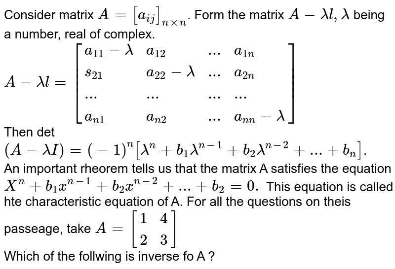Consider  matrix `A=[a_(ij)]_(nxxn)`. Form the matrix `A-lamdal, lamda` being a number, real of complex. <br> `A-lamdal=[{:(a_11-lamda,a_12,...,a_(1n)),(s_21,a_22-lamda,...,a_(2n)),(...,...,...,...),(a_(n1),a_(n2),...,a_(n n)-lamda):}]` <br> Then det `(A-lamdaI)=(-1)^n[lamda^n+b_1lamda^(n-1)+b_2lamda^(n-2)+...+b_(n)]`. <br> An important rheorem tells us that the matrix A satisfies the equation `X^n+b_1x^(n-1)+b_2x^(n-2)+...+b_2=0.` This equation is called hte characteristic equation of A. For all the questions on theis passeage, take `A=[{:(1,4),(2,3):}]` <br> Which of the follwing is inverse fo A ?