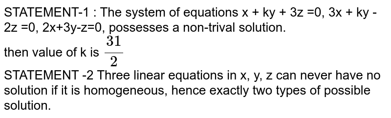 STATEMENT-1 : The system of equations x + ky + 3z =0, 3x + ky - 2z =0, 2x+3y-z=0, possesses a non-trival solution. <br> then value of k is `31/2` <br> then value of k is `31/2` <br> STATEMENT -2 Three linear equations in x, y, z can never, hence exactly two solution.