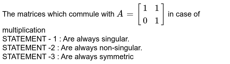 The matrices which commule with `A=[{:(1,1),(0,1):}]` in case of multiplication  <br> STATEMENT - 1 : Are always singular. <br> STATEMENT -2 : Are always non-singular. <br> STATEMENT -3 : Are always symmetric