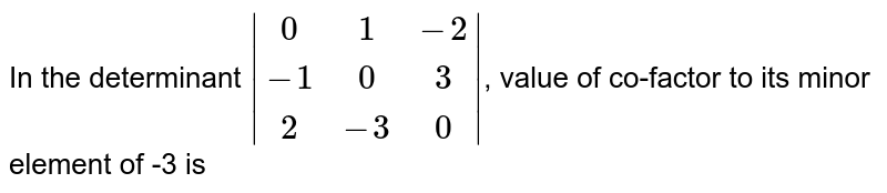 In the determinant ` {:(0,1,-2),(-1, 0,3),(2,-3,0):} `, velue of co-factor to its minor element5 -3 is