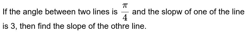 If the angle between two lines is `(pi)/(4)` and the slopw of one of the line is 3, then find the slope of the othre line.