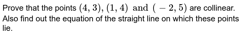 Prove that the points `(4,3),(1,4)and (-2,5)` are collinear. Also find out the equation of the straight line on which these points lie.