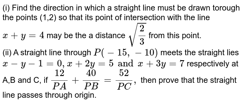 (i) Find the direction in which a straight line must be drawn torough the points (1,2) so that its point of intersection with the line `x+y=4` may be the a distance `sqrt((2)/(3))` from this point. <br> (ii) A straight line through `P(-15,-10)` meets the straight lies `x-y-1=0,x+2y=5and x+3y=7` respectively at A,B and C, if `(12)/(PA)+(40)/(PB)=(52)/(PC),` then prove that the straight line passes through origin.