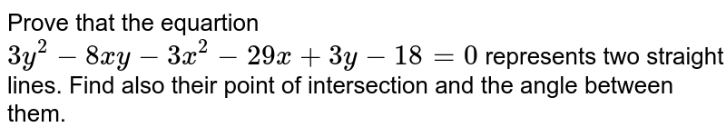 Prove that the equartion `3y^(2)-8xy-3x^(2)-29x+3y-18=0` represents two straight lines. Find also their point of intersection and the angle between them.