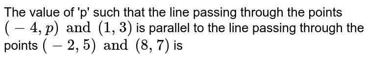 The value of 'p' such that the line passing through the points `(-4,p)and (1,3)` is parallel to the line passing through the points 1`(-2,5)and (8,7)` is