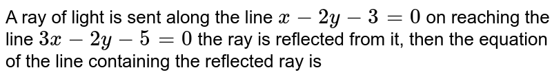 A ray of light is sent along the line `x-2y-3=0 on reaching the line `3x-2y-5=0` the ray is reflected from it, then the equation of the line containing the reflected ray is