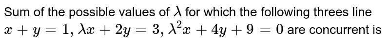 Sum of the possible values of `lamda` for which the following threes line <br> `x+y=1,lamdax+2y=3,lamda^(2)x+4y+9=0` are concurrent is