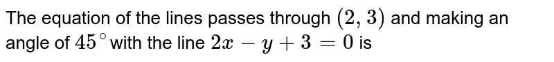 The equation of the lines passes through `(2,3)` and making an angle of `45^(@)`with the line `2x-y+3=0` is