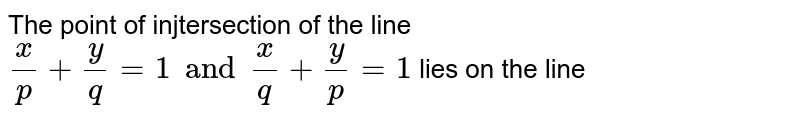 The point of injtersection of the line `x/p+y/p=1 and x/q+y/p=1` lies on the line