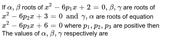 If `alpha,beta` roots of `x^(2)-6p_(1)x+2=0,beta,gamma` are roots of `x^(2)-6p_(2)x+3=0and gamma,alpha` are roots of equation `x^(2)-6p_(3)x+6=0` where `p_(1),p_(2),p_(3)` are positive then  <br> The values of `alpha, beta, gamma` respectively are