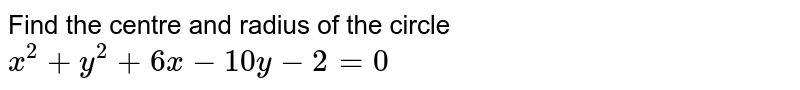 Find the centre and radius of the circle `x^(2) + y^(2) + 6x -10y -2 =0`