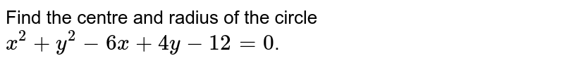 Find the centre and radius of the circle `x^(2) + y^(2) - 6x + 4y - 12 =0`.