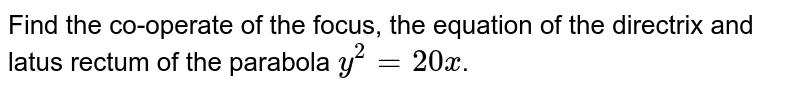 Find the co-operate of the focus, the equation of the directrix and latus rectum of the parabola `y^(2) = 20x`.
