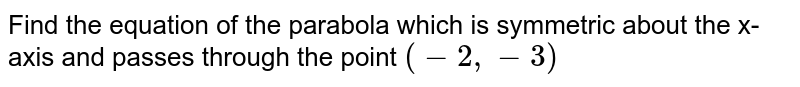 Find the equation of the parabola which is symmetric about the x-axis and passes through the point `(-2,-3)`
