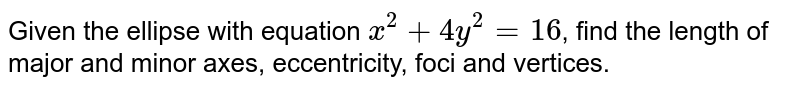 Given the ellipse with equation `x^(2) + 4y^(2) = 16`, find the length of major and minor axes, eccentricity, foci and vertices.