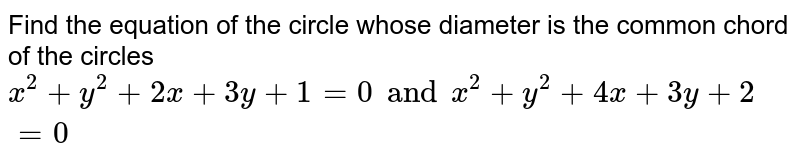 Find the equation of the circle whose diameter is the common chord of the circles <br> `x^(2) + y^(2) + 2x + 3y + 1 = 0 and x^(2) + y^(2) + 4x + 3y + 2 = 0`