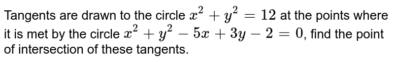 Tangents are drawn to the circle `x^(2) + y^(2) = 12` at the points where it is met by the circle `x^(2) + y^(2) - 5x + 3y -2 = 0`, find the point of intersection of these tangents.