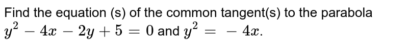 Find the equation (s) of the common tangent(s) to the parabola `y^(2) - 4x - 2y + 5 =0` and `y^(2) = -4x`.