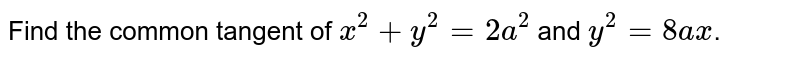 Find the common tangent of  `x^(2) + y^(2) = 2a^(2)` and `y^(2) = 8ax`.