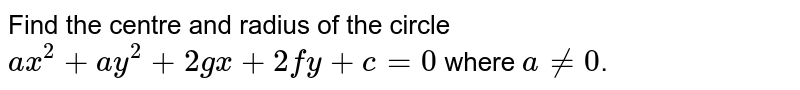 Find the centre and radius of the circle `ax^(2) + ay^(2) + 2gx + 2fy + c = 0` where `a ne 0`.