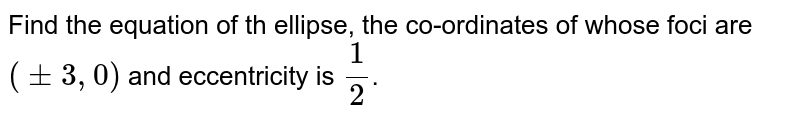 Find the equation of th ellipse, the co-ordinates of whose foci are `(pm 3, 0)` and eccentricity is `(1)/(2)`.