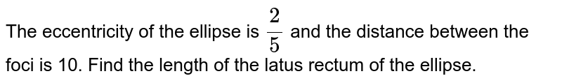 The eccentricity of the ellipse is `(2)/(5)` and the distance between the foci is 10. Find the length of the latus rectum of the ellipse.