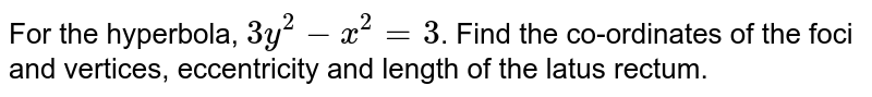 For the hyperbola, `3y^(2) - x^(2) = 3`. Find the co-ordinates of the foci and vertices, eccentricity and length of the latus rectum.