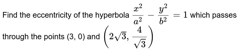 Find the eccentricity of the hyperbola `(x^(2))/(a^(2)) - (y^(2))/(b^(2)) = 1` which passes through the points (3, 0) and `(2sqrt(3), (4)/(sqrt(3)))`