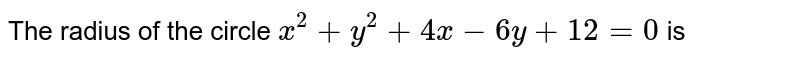 The radius of the circle `x^(2) + y^(2) + 4x - 6y + 12 = 0` is