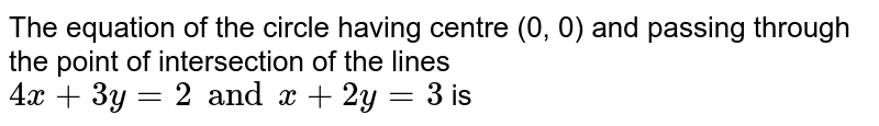 The equation of the circle having centre (0, 0) and passing through the point of intersection of the lines `4x + 3y = 2 and x + 2y = 3` is