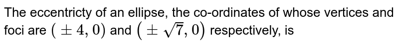 The eccentricty of an ellipse, the co-ordinates  of whose vertices and foci are `(pm 4, 0)` and `(pm sqrt(7), 0)`  respectively, is