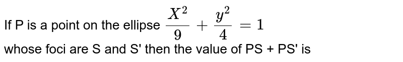 If P is a point on the ellipse `(X^(2))/(9) + (y^(2))/(4)  =1 ` <br> whose foci are S and S' then the value of PS + PS' is
