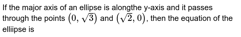 If the major axis of an ellipse is alongthe y-axis and it passes through the points `(0, sqrt(3))` and `(sqrt(2), 0)`, then the equation of the elliipse is