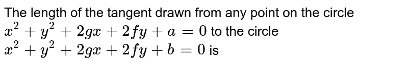 The length of the tangent drawn from any point on the circle `x^(2) + y^(2) + 2gx + 2fy + a =0` to the circle `x^(2) + y^(2) + 2gx + 2fy + b = 0` is